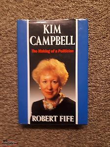 Kim Campell. The Making of a Politican by Robert Fife 1993